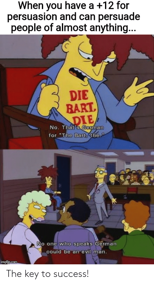 "Bart, DnD, and Evil: When you have a +12 for  persuasion and can persuade  people of almost anything...  DIE  BART  DIE  No. That's German  for ""The Bart, the.""  No one who speaks German  could be an evil man.  imgflip.com The key to success!"