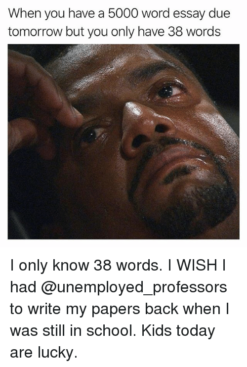 Funny, School, and Kids: When you have a 5000 word essay due  tomorrow but you only have 38 words I only know 38 words. I WISH I had @unemployed_professors to write my papers back when I was still in school. Kids today are lucky.
