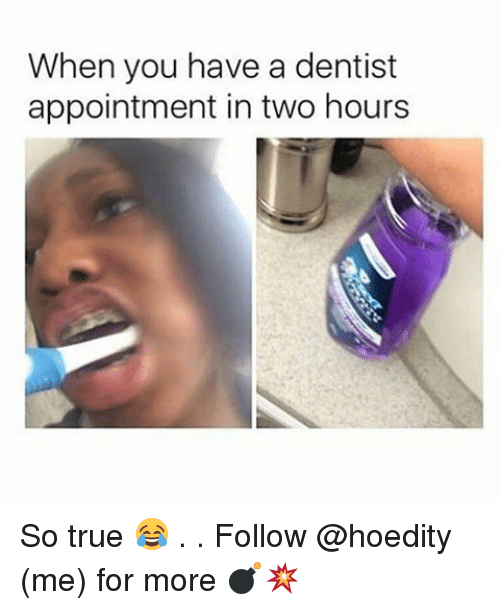 Memes, 🤖, and Dentist: When you have a dentist  appointment in two hours So true 😂 . . Follow @hoedity (me) for more 💣💥
