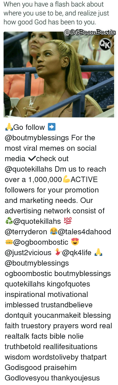 Memes, 🤖, and Flash: When you have a flash back about  where you use to be, and realize just  how good God has been to you.  CaloeBoomBosticu 🙏Go follow ➡@boutmyblessings For the most viral memes on social media ✔check out @quotekillahs Dm us to reach over a 1,000,000💪ACTIVE followers for your promotion and marketing needs. Our advertising network consist of ♻@quotekillahs 💯@terryderon 😂@tales4dahood 👑@ogboombostic 😍@just2vicious 💃@qk4life 🙏@boutmyblessings ogboombostic boutmyblessings quotekillahs kingofquotes inspirational motivational imblessed trustandbelieve dontquit youcanmakeit blessing faith truestory prayers word real realtalk facts bible nolie truthbetold reallifesituations wisdom wordstoliveby thatpart Godisgood praisehim Godlovesyou thankyoujesus