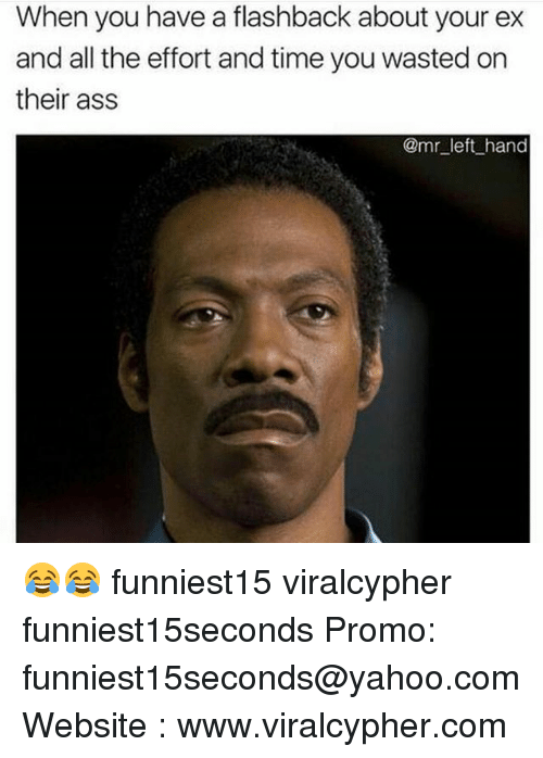 Ass, Funny, and Time: When you have a flashback about your ex  and all the effort and time you wasted on  their ass  @mr left hand 😂😂 funniest15 viralcypher funniest15seconds Promo: funniest15seconds@yahoo.com Website : www.viralcypher.com
