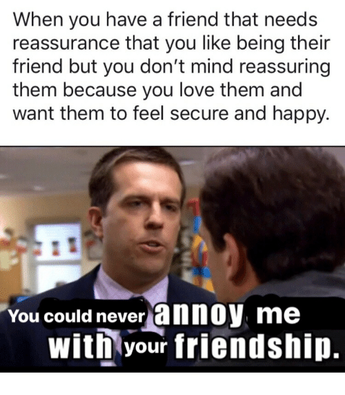 reassuring: When you have a friend that needs  reassurance that you like being their  friend but you don't mind reassuring  them because you love them and  want them to feel secure and happy.  You could never annoy  me  with your friendship.