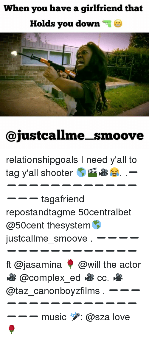 Complex, Love, and Memes: When you have a girlfriend that  Holds vou down  ajustcallme-_smoove relationshipgoals I need y'all to tag y'all shooter 🌎🎬🎥😂. .➖➖➖➖➖➖➖➖➖➖➖➖➖➖➖➖ tagafriend repostandtagme 50centralbet @50cent thesystem🌎 justcallme_smoove . ➖➖➖➖➖➖➖➖➖➖➖➖➖➖➖➖ ft @jasamina 🌹 @will the actor 🎥 @complex_ed 🎥 cc. 🎥 @taz_canonboyzfilms . ➖➖➖➖➖➖➖➖➖➖➖➖➖➖➖➖➖➖ music 🎤: @sza love 🌹