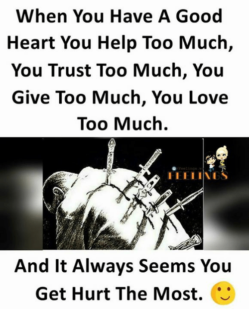 Hurtfully: When You Have A Good  Heart You Help Too Much,  You Trust Too Much, You  Give Too Much, You Love  Too Much.  And It Always Seems You  Get Hurt The Most.