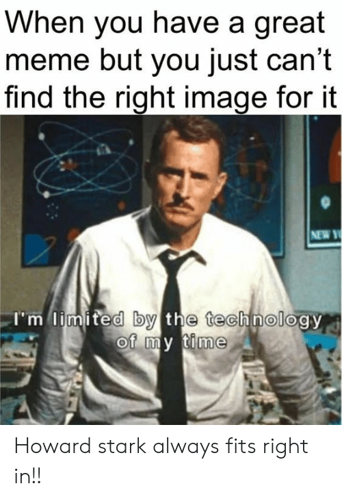 Howard: When you have a great  meme but you just can't  find the right image for it  NEW Y  I'm limited by the technology  of my time Howard stark always fits right in!!