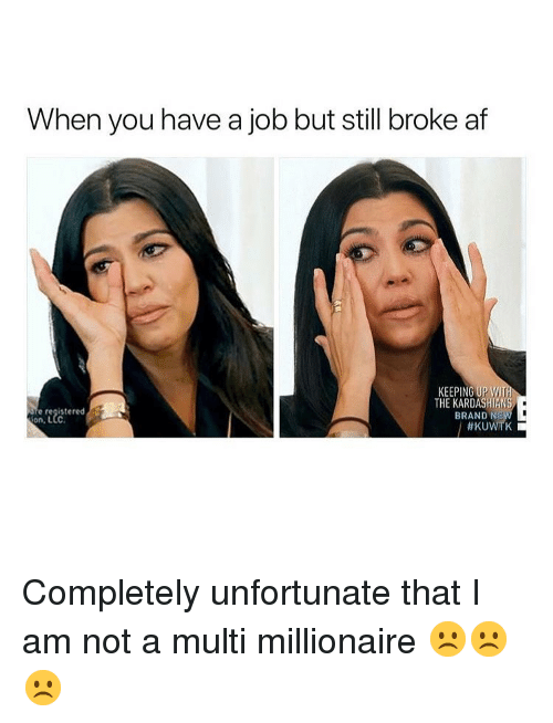 kuwtk: When you have a job but still broke af  KEEPING UP W  THE KARDASHIANS  BRAND N  e registered  Completely unfortunate that I am not a multi millionaire ☹️☹️☹️