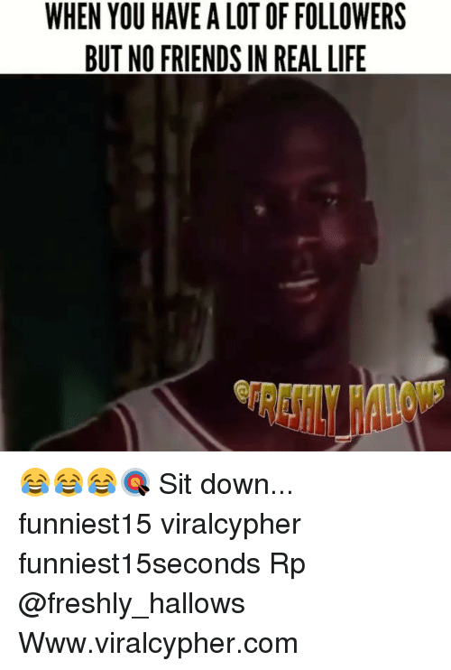 Friends, Funny, and Life: WHEN YOU HAVE A LOT OF FOLLOWERS  BUT NO FRIENDS IN REAL LIFE 😂😂😂🎯 Sit down... funniest15 viralcypher funniest15seconds Rp @freshly_hallows Www.viralcypher.com