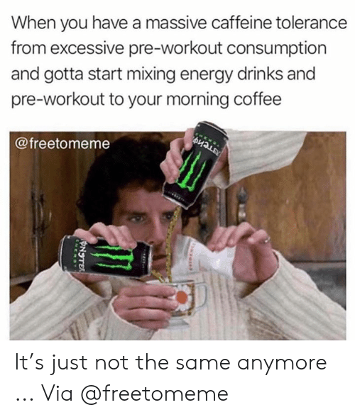 Mixing: When you have a massive caffeine tolerance  from excessive pre-workout consumption  and gotta start mixing energy drinks and  pre-workout to your morning coffee  @freetomeme It's just not the same anymore ... Via @freetomeme