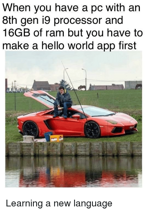 processor: When you have a pc with an  8th gen i9 processor and  16GB of ram but you have to  make a hello world app first Learning a new language