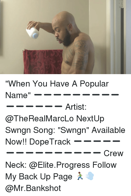 "Memes, Progressive, and Elitism: ""When You Have A Popular Name"" ➖➖➖➖➖➖➖➖➖➖➖➖➖➖➖ Artist: @TheRealMarcLo NextUp Swngn Song: ""Swngn"" Available Now!! DopeTrack ➖➖➖➖➖➖➖➖➖➖➖➖➖➖➖ Crew Neck: @Elite.Progress Follow My Back Up Page 🏃🏾💨 @Mr.Bankshot"