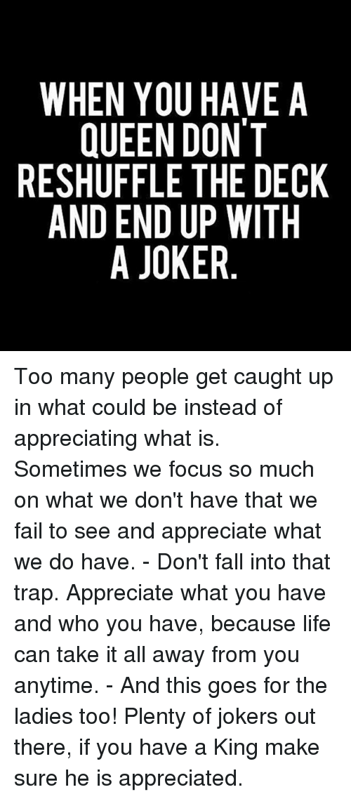 Joker, Memes, and 🤖: WHEN YOU HAVE A  QUEEN DON'T  RESHUFFLE THE DECK  AND END UP WITH  A JOKER Too many people get caught up in what could be instead of appreciating what is. Sometimes we focus so much on what we don't have that we fail to see and appreciate what we do have. - Don't fall into that trap. Appreciate what you have and who you have, because life can take it all away from you anytime. - And this goes for the ladies too! Plenty of jokers out there, if you have a King make sure he is appreciated.