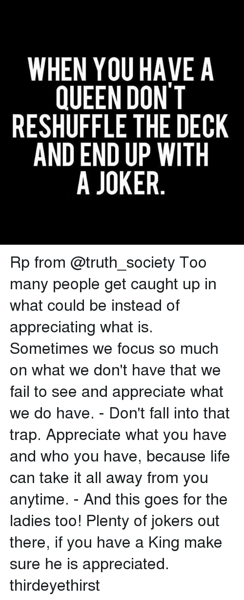 Memes, 🤖, and King: WHEN YOU HAVE A  QUEEN DONT  RESHUFFLE THE DECK  AND END UP WITH  A JOKER  ACH  VT D  ANEW  H-R  l0TP ER  TRE  UD  EDR  ONLDO  YEEN.  EFEA  NUUD  W ES A  VS  SA Rp from @truth_society Too many people get caught up in what could be instead of appreciating what is. Sometimes we focus so much on what we don't have that we fail to see and appreciate what we do have. - Don't fall into that trap. Appreciate what you have and who you have, because life can take it all away from you anytime. - And this goes for the ladies too! Plenty of jokers out there, if you have a King make sure he is appreciated. thirdeyethirst