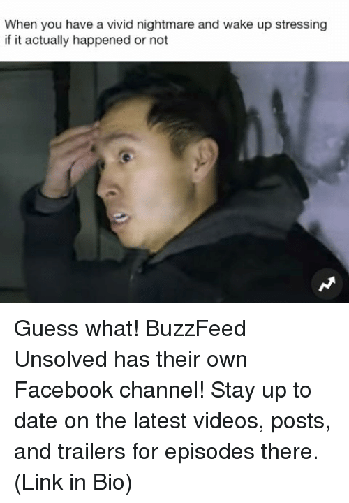 Facebook, Memes, and Videos: When you have a vivid nightmare and wake up stressing  if it actually happened or not Guess what! BuzzFeed Unsolved has their own Facebook channel! Stay up to date on the latest videos, posts, and trailers for episodes there. (Link in Bio)