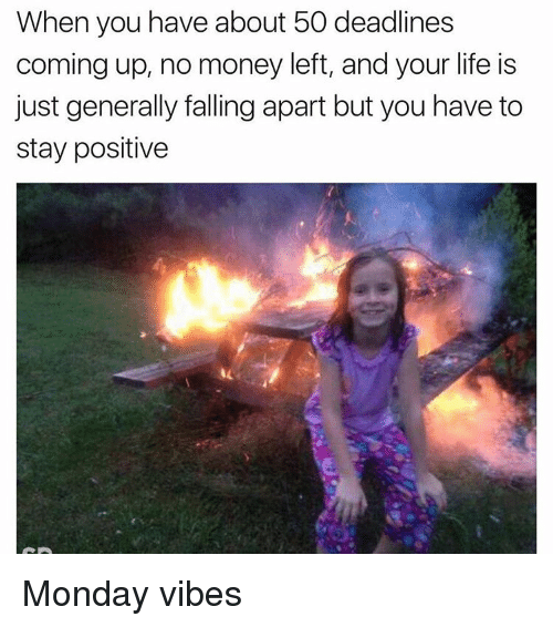 Positive Monday: When you have about 50 deadlines  coming up, no money left, and your life is  just generally falling apart but you have to  stay positive Monday vibes