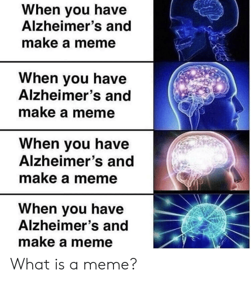 What Is A Meme: When you have  Alzheimer's and  make a meme  When you have  Alzheimer's and  make a meme  When you have  Alzheimer's and  make a meme  When you have  Alzheimer's and  make a meme What is a meme?