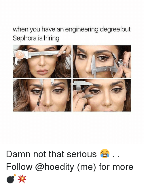 Sephora: when you have an engineering degree but  Sephora is hiring Damn not that serious 😂 . . Follow @hoedity (me) for more 💣💥