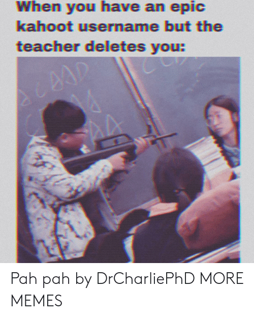 pah: When you have an epic  kahoot username but the  teacher deletes you:  AA Pah pah by DrCharliePhD MORE MEMES