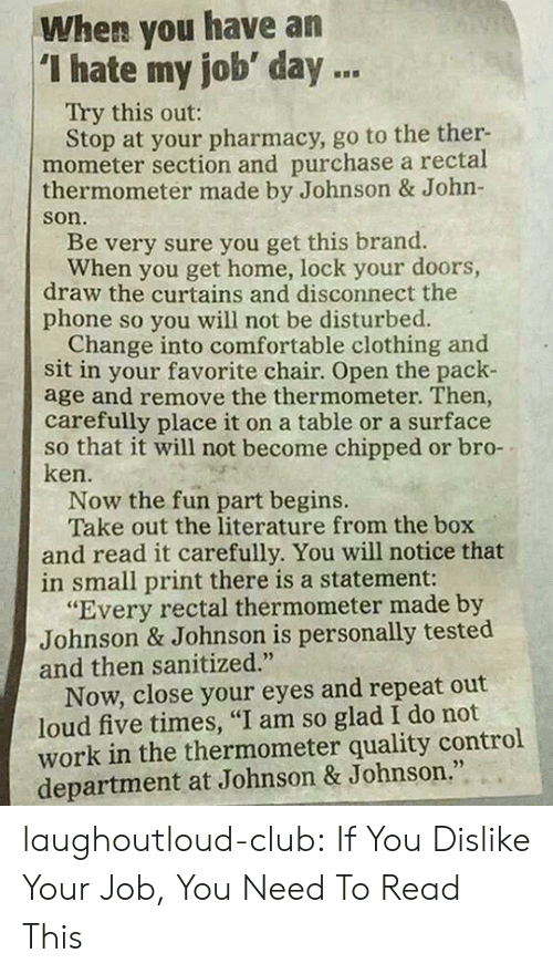 """Curtains: When you have an  """"I hate my job day .  Try this out:  Stop at your pharmacy, go to the ther-  mometer section and purchase a rectal  thermometer made by Johnson & John-  son.  Be very sure you get this brand.  When you get home, lock your doors,  draw the curtains and disconnect the  phone so you will not be disturbed.  Change into comfortable clothing and  sit in your favorite chair. Open the pack-  age and remove the thermometer. Then  carefully place it on a table or a surface  so that it will not become chipped or bro-  ken.  Now the fun part begins.  Take out the literature from the box  and read it carefully. You will notice that  in small print there is a statement:  """"Every rectal thermometer made by  Johnson & Johnson is personally tested  and then sanitized.""""  Now, close your eyes and repeat out  loud five times, """"I am so glad I do not  work in the thermometer quality control  department at Johnson & Johnson."""" laughoutloud-club:  If You Dislike Your Job, You Need To Read This"""