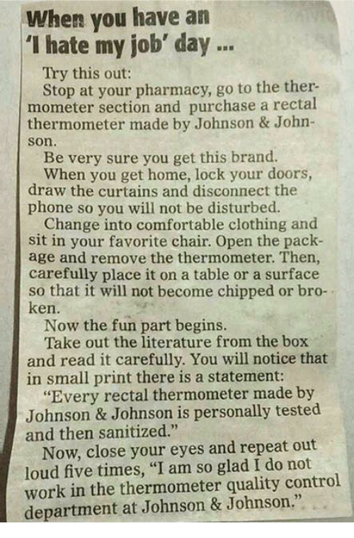 """Comfortable, Johnson & Johnson, and Ken: When you have an  """"I hate my job' day  Try this out:  Stop at your pharmacy, go to the ther.  mometer section and purchase a rectal  thermometer made by Johnson & John-  Son.  Be very sure you get this brand.  When you get home, lock your doors,  draw the curtains and disconnect the  phone so you will not be disturbed.  Change into comfortable clothing and  sit in your favorite chair. Open the pack-  age and remove the thermometer. Then,  carefully place it on a table or a surface  so that it will not become chipped or bro-  ken.  Now the fun part begins.  Take out the literature from the box  and read it carefully. You will notice that  in small print there is a statement:  """"Every rectal thermometer made by  Johnson & Johnson is personally tested  and then sanitized.""""  Now, close your eyes and repeat out  loud five times, """"I am so glad I do not  work in the thermometer quality control  department at Johnson & Johnson."""""""
