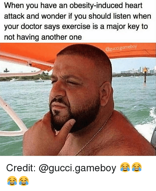 Another One, Another One, and Doctor: When you have an obesity-induced heart  attack and wonder if you should listen when  your doctor says exercise is a major key to  not having another one  @gucci gamebo Credit: @gucci.gameboy 😂😂😂😂