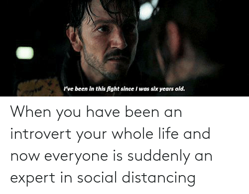 an introvert: When you have been an introvert your whole life and now everyone is suddenly an expert in social distancing