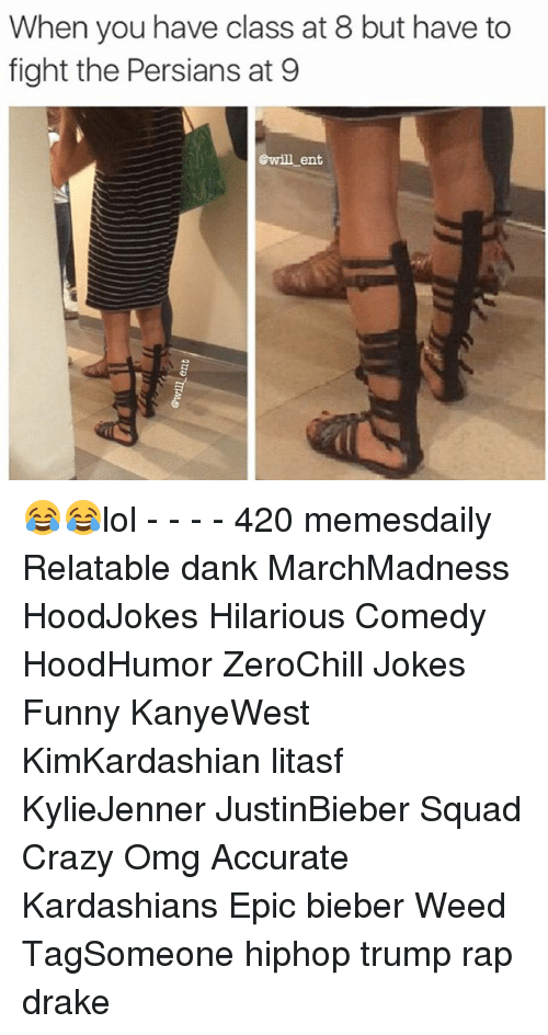 Drake, Kardashians, and Memes: When you have class at 8 but have to  fight the Persians at 9  @will ent 😂😂lol - - - - 420 memesdaily Relatable dank MarchMadness HoodJokes Hilarious Comedy HoodHumor ZeroChill Jokes Funny KanyeWest KimKardashian litasf KylieJenner JustinBieber Squad Crazy Omg Accurate Kardashians Epic bieber Weed TagSomeone hiphop trump rap drake