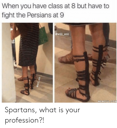 What Is, Fight, and Com: When you have class at 8 but have to  fight the Persians at 9  ewill ent  MEMEFUL COM Spartans, what is your profession?!