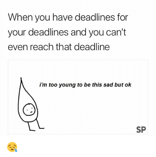 Sad, Reach, and You: When you have deadlines for  your deadlines and you can't  even reach that deadline  i'm too young to be this sad but ok  SP 😪