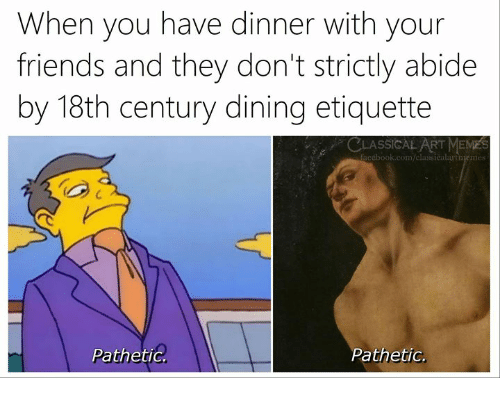 abide: When you have dinner with your  friends and they don't strictly abide  by 18th century dining etiquette  C  LASSICAL ART MEME  acebook.com/classicalartmem  S  PathetiG  Pathetic.