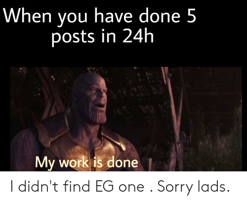 My Work Is Done: When you have done 5  posts in 24h  My work is done I didn't find EG one . Sorry lads.