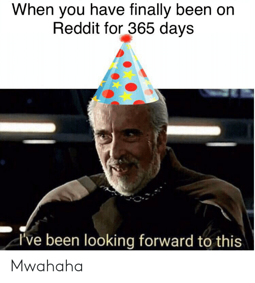 mwahaha: When you have finally been on  Reddit for 365 days  d've been looking forward to this Mwahaha