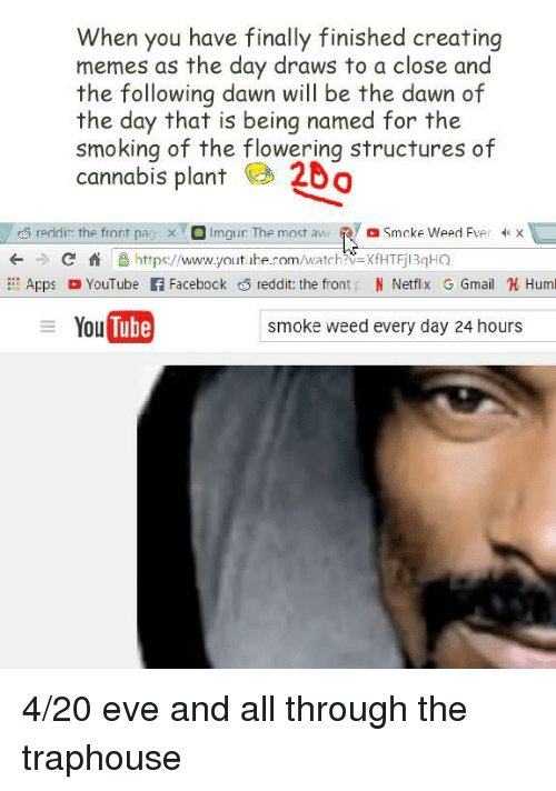 Traphouse: When you have finally finished creating  memes as the day draws to a close and  the following dawn will be the dawn of  the day that is being named for the  smoking of the flowering structures of  cannabis plant 20  reddir: the front pa x Imgur: The most aw Smcke Weed Fver X  +Chttps://www.youtbe.rom/watch?V-XfHTFjl3qHQ  AppsYouTube f Facebock reddit: the front N Netflx GGmail Huml  You Tube  smoke weed every day 24 hours <p>4/20 eve and all through the traphouse</p>
