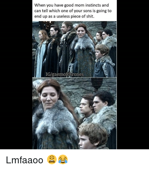 Memes, Shit, and Good: When you have good mom instincts and  can tell which one of your sons is going to  end up as a useless piece of shit.  IG/gaemofthrones Lmfaaoo 😩😂