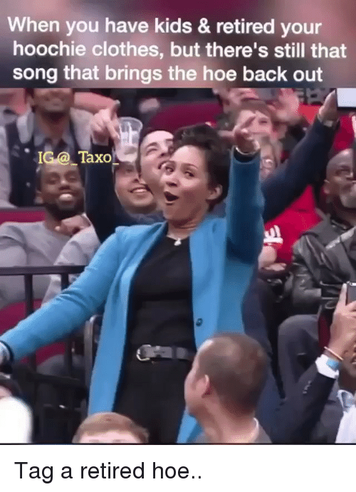 Clothes, Hoe, and Memes: When you have kids & retired your  hoochie clothes, but there's still that  song that brings the hoe back out  IG@-ТахО  axo Tag a retired hoe..