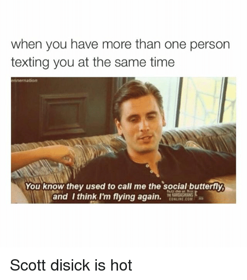 im flying: when you have more than one person  texting you at the same time  ennernation  You know they used to call me the social butterfly  and think I'm flying again  e [ONLINE COM Ra Scott disick is hot