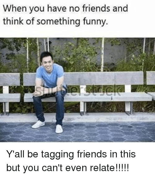 Relatables: When you have no friends and  think of something funny. Y'all be tagging friends in this but you can't even relate!!!!!