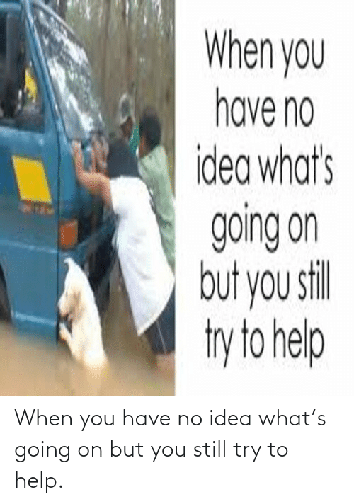 no idea: When you have no idea what's going on but you still try to help.