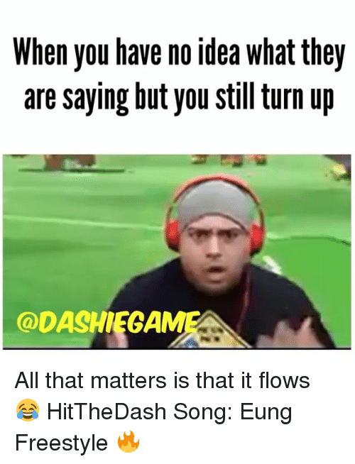 Turn up: When you have no idea what they  are saying but you still turn up  @DASHIEGAMI All that matters is that it flows 😂 HitTheDash Song: Eung Freestyle 🔥