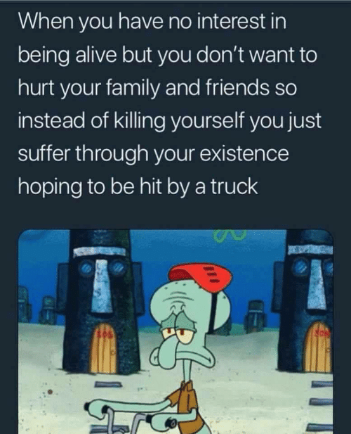 suffer: When you have no interest in  being alive but you don't want to  hurt your family and friends so  instead of killing yourself you just  suffer through your existence  hoping to be hit by a truck