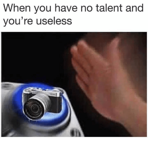 no talent: When you have no talent and  you're useless