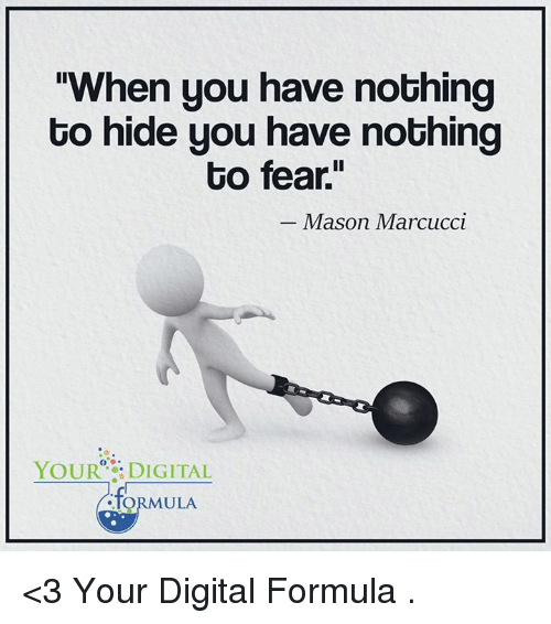 """nothing to hide: When you have nothing  to hide you have nothing  to fear""""  Mason Marcucci  YOUR DIGITAL  ULA <3 Your Digital Formula  ."""