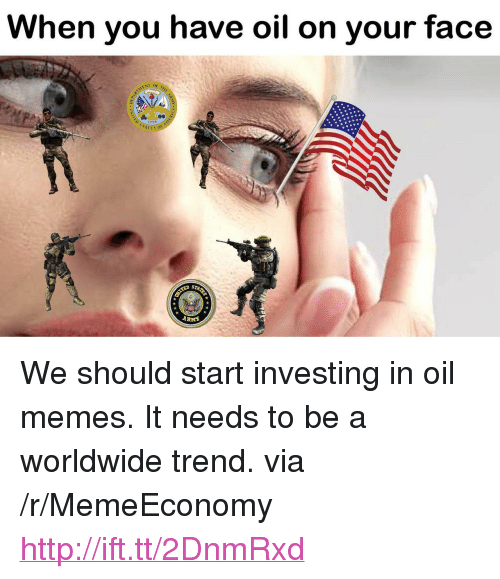 """Arma: When you have oil on your face  ENT OF 7  177S  ATES O  ARMA <p>We should start investing in oil memes. It needs to be a worldwide trend. via /r/MemeEconomy <a href=""""http://ift.tt/2DnmRxd"""">http://ift.tt/2DnmRxd</a></p>"""
