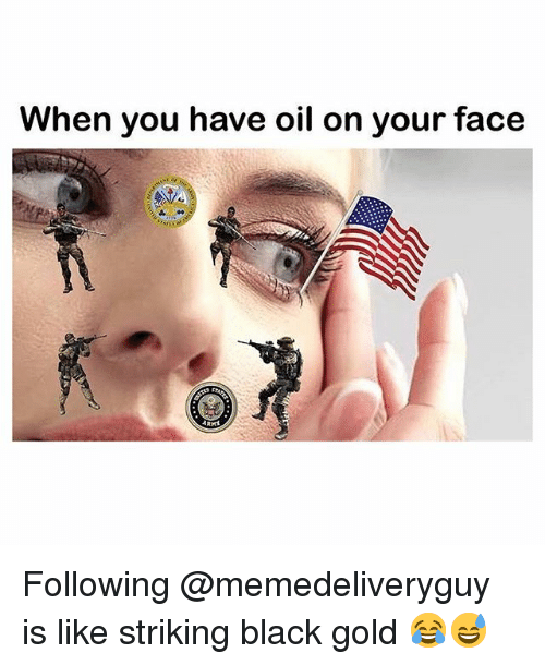 Black, Dank Memes, and Gold: When you have oil on your face Following @memedeliveryguy is like striking black gold 😂😅