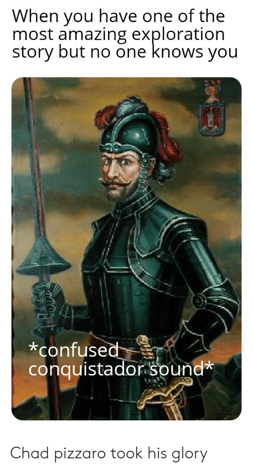 Conquistador: When you have one of the  most amazing exploration  story but no one knows you  *confused  conquistador sound* Chad pizzaro took his glory