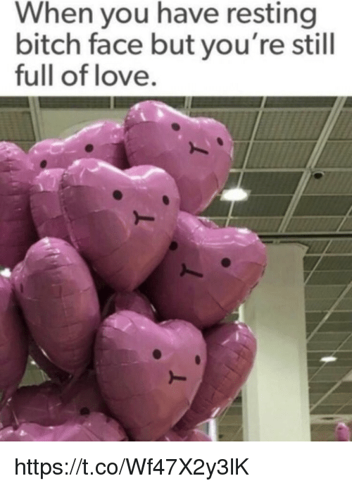 Bitch, Love, and Memes: When you have resting  bitch face but you're still  full of love. https://t.co/Wf47X2y3lK