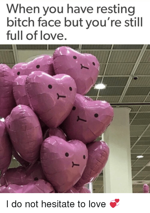 bitch face: When you have resting  bitch face but you're still  full of love. I do not hesitate to love 💞