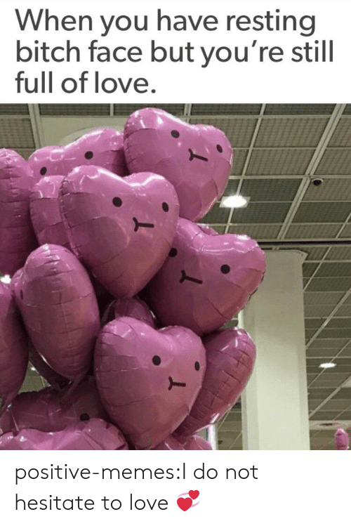 bitch face: When you have resting  bitch face but you're still  full of love positive-memes:I do not hesitate to love 💞