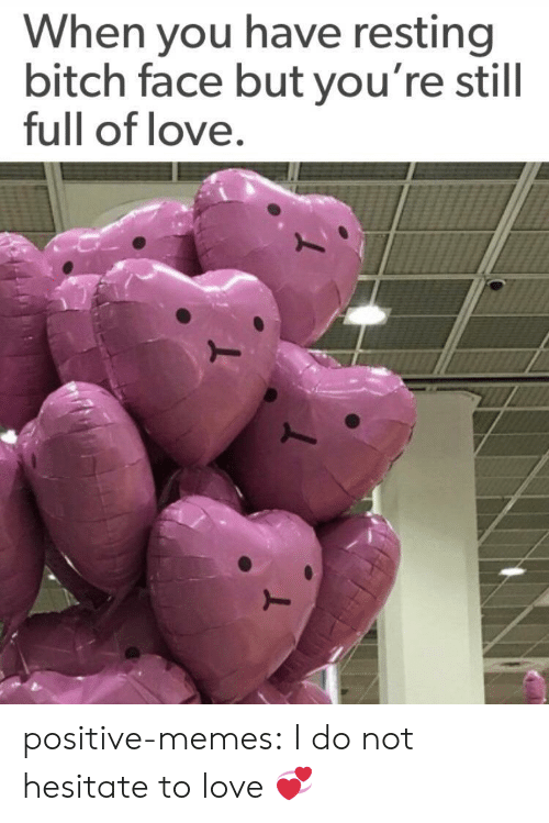 bitch face: When you have resting  bitch face but you're still  full of love positive-memes: I do not hesitate to love 💞