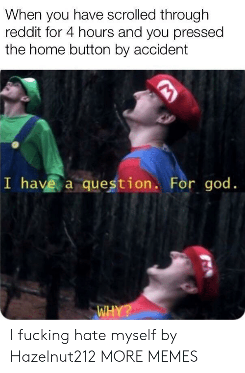 Pressed: When you have scrolled through  reddit for 4 hours and you pressed  the home button by accident  I have a question. For god. I fucking hate myself by Hazelnut212 MORE MEMES