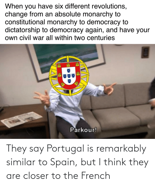Constitutional: When you have six different revolutions,  change from an absolute monarchy to  constitutional monarchy to democracy to  dictatorship to democracy again, and have your  own civil war all within two centuries  Parkour! They say Portugal is remarkably similar to Spain, but I think they are closer to the French